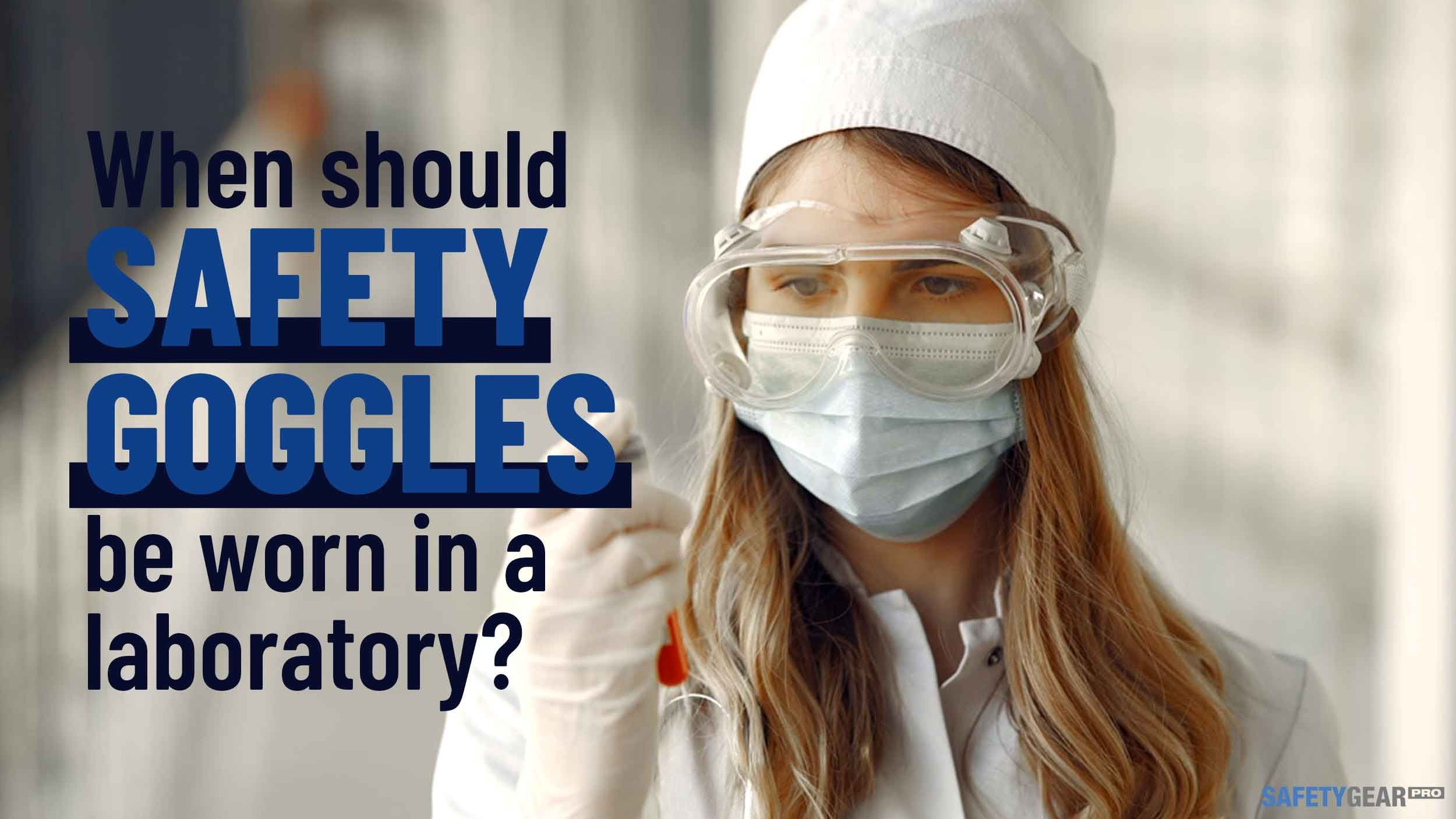 When Should Safety Goggles Be Worn in a Laboratory?